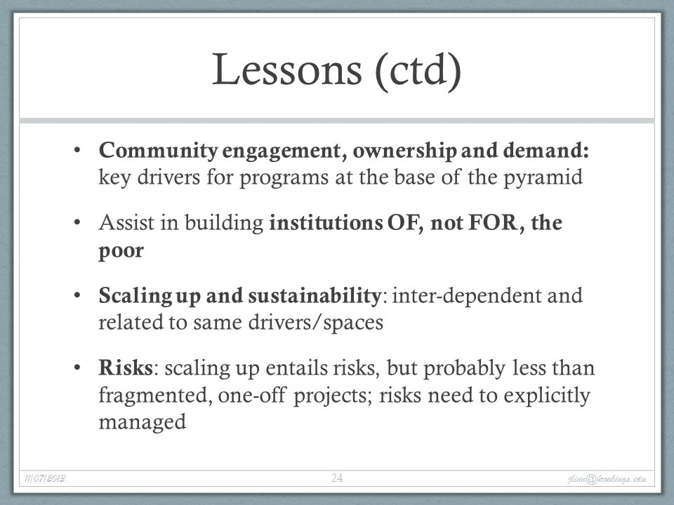 Lessons (ctd) Community engagement, ownership and demand: key drivers for programs at the base of the pyramid Assist in building institutions OF, not