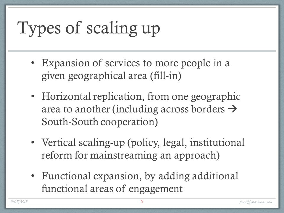Types of scaling up Expansion of services to more people in a given geographical area (fill-in) Horizontal replication, from one geographic area to another (including across borders  South-South cooperation) Vertical scaling-up (policy, legal, institutional reform for mainstreaming an approach) Functional expansion, by adding additional functional areas of engagement 5 11/07/2013 jlinn@brookings.edu