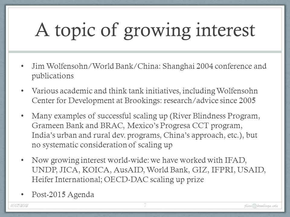 A topic of growing interest Jim Wolfensohn/World Bank/China: Shanghai 2004 conference andpublications Various academic and think tank initiatives, including WolfensohnCenter for Development at Brookings: research/advice since 2005 Many examples of successful scaling up (River Blindness Program,Grameen Bank and BRAC, Mexico's Progresa CCT program,India's urban and rural dev.