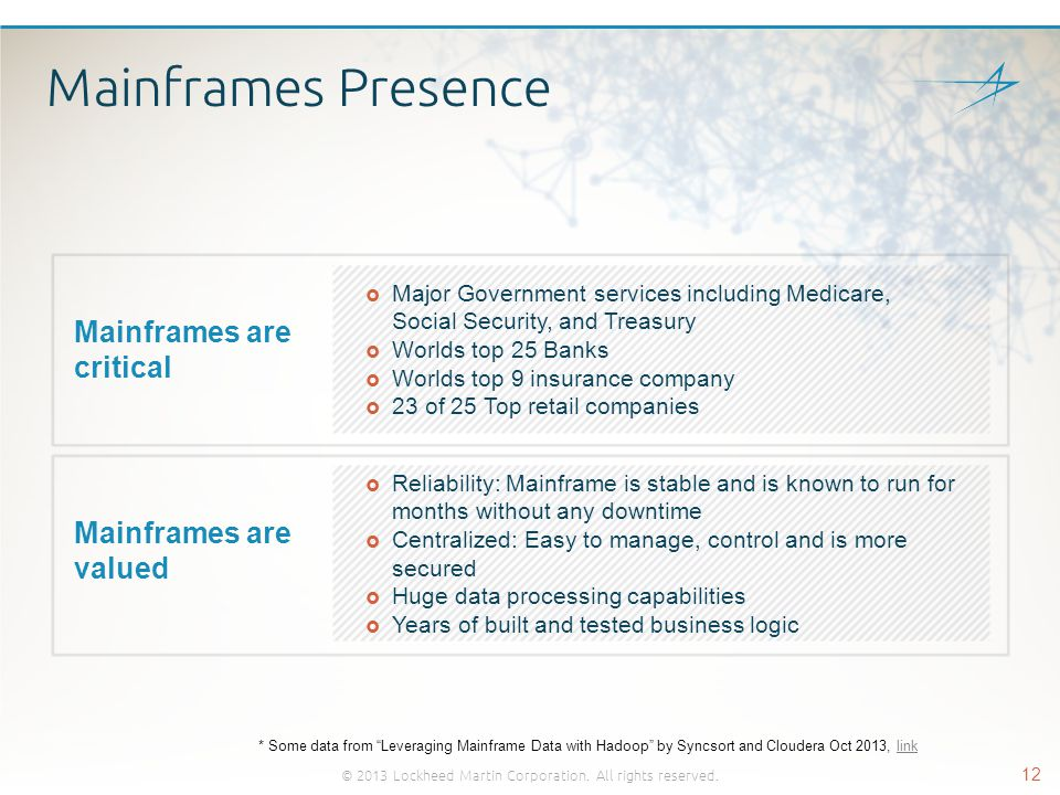 Mainframes Presence © 2013 Lockheed Martin Corporation. All rights reserved. 12 Mainframes are critical  Major Government services including Medicare