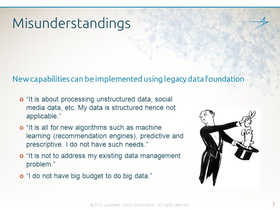 Data Foundation Initiatives  Move to Batch Processing to Hadoop  Leverage legacy code mining/analysis tools  Utilize step by step iterative approach Implement good data integration between Mainframe and Hadoop  Leverage automation tools  Attain immediate cost savings in storage and improved performance  Focus on migrating Archive + Backup from Tape to Hadoop  Provide common data services such as EBCDIC to ASCII  Enable Hadoop as the more effective Data Distribution services provider © 2013 Lockheed Martin Corporation.