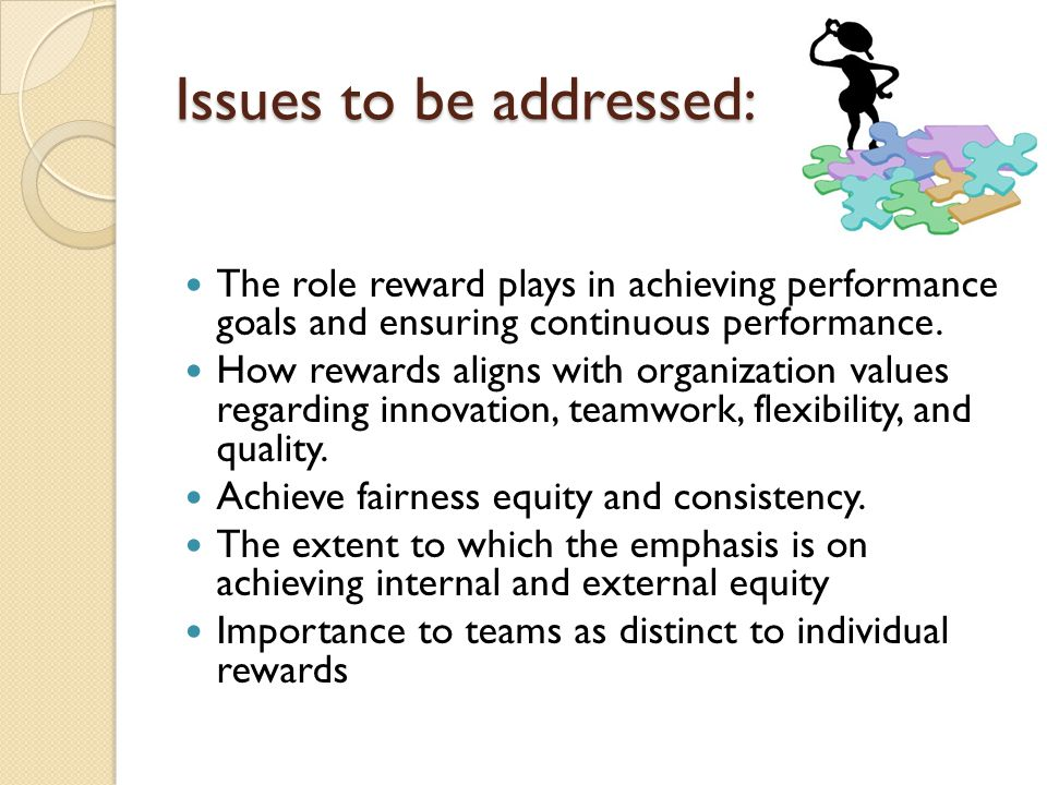 Issues to be addressed: The role reward plays in achieving performance goals and ensuring continuous performance. How rewards aligns with organization