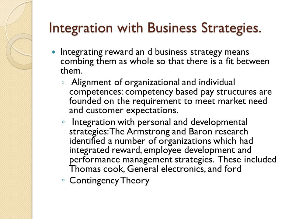 Integration with Business Strategies. Integrating reward an d business strategy means combing them as whole so that there is a fit between them. ◦ Ali