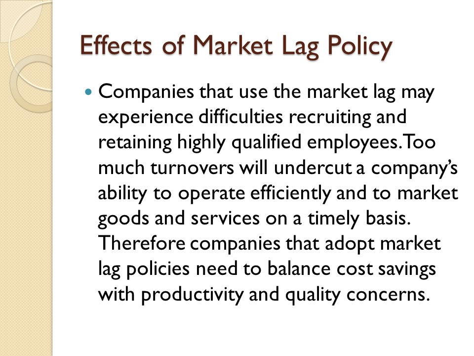 Effects of Market Lag Policy Companies that use the market lag may experience difficulties recruiting and retaining highly qualified employees. Too mu