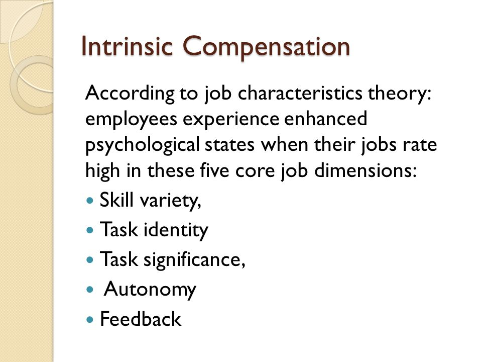 Intrinsic Compensation According to job characteristics theory: employees experience enhanced psychological states when their jobs rate high in these