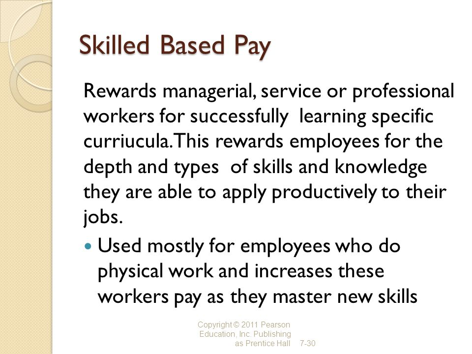 Skilled Based Pay Rewards managerial, service or professional workers for successfully learning specific curriucula. This rewards employees for the de