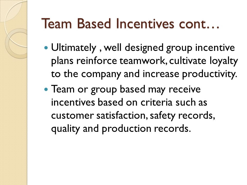 Team Based Incentives cont… Ultimately, well designed group incentive plans reinforce teamwork, cultivate loyalty to the company and increase producti