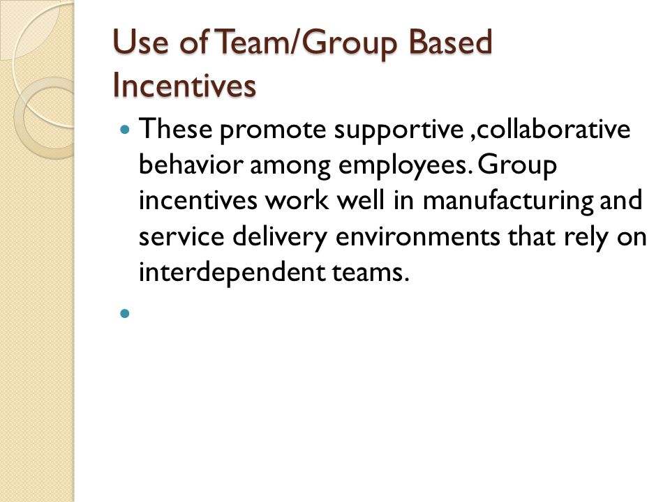 Use of Team/Group Based Incentives These promote supportive,collaborative behavior among employees. Group incentives work well in manufacturing and se