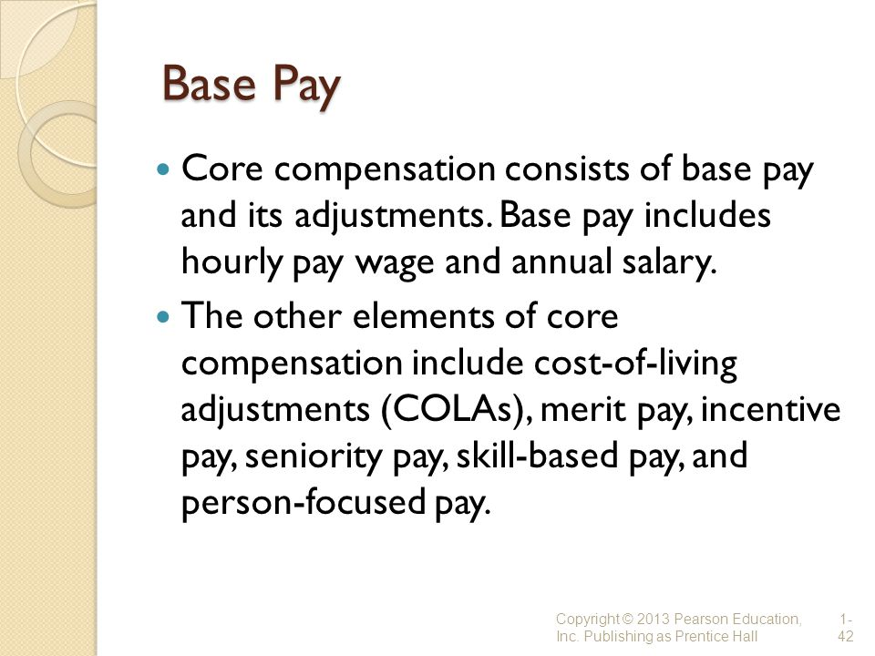Base Pay Base Pay Core compensation consists of base pay and its adjustments. Base pay includes hourly pay wage and annual salary. The other elements