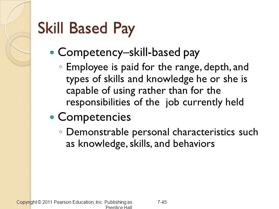 7-45 Skill Based Pay Competency–skill-based pay ◦ Employee is paid for the range, depth, and types of skills and knowledge he or she is capable of usi