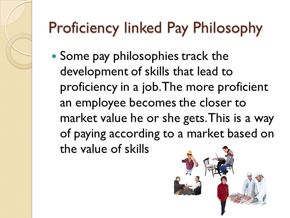 Proficiency linked Pay Philosophy Some pay philosophies track the development of skills that lead to proficiency in a job. The more proficient an empl