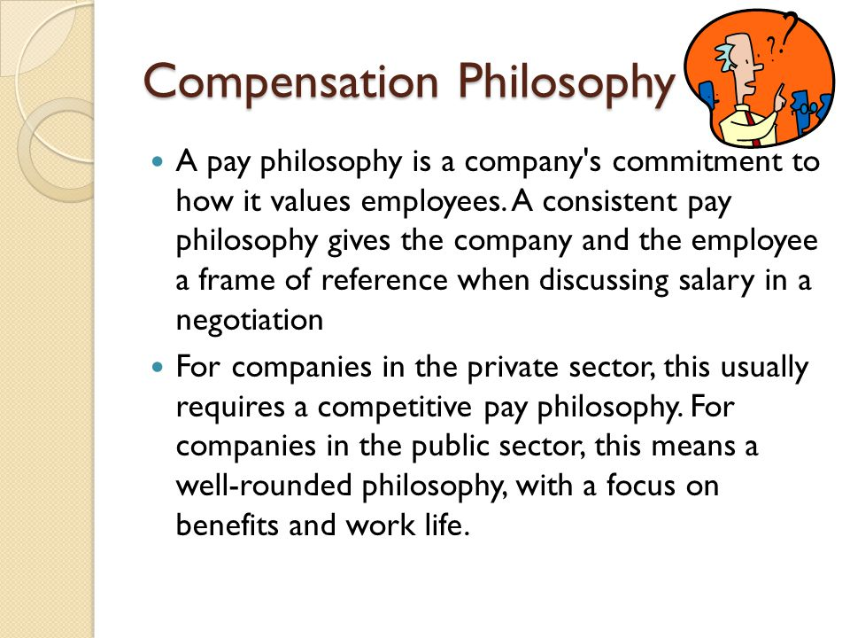 Compensation Philosophy A pay philosophy is a company's commitment to how it values employees. A consistent pay philosophy gives the company and the e