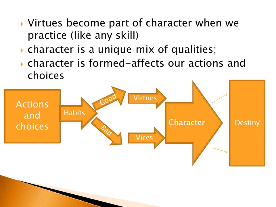  Virtues become part of character when we practice (like any skill)  character is a unique mix of qualities;  character is formed-affects our actio
