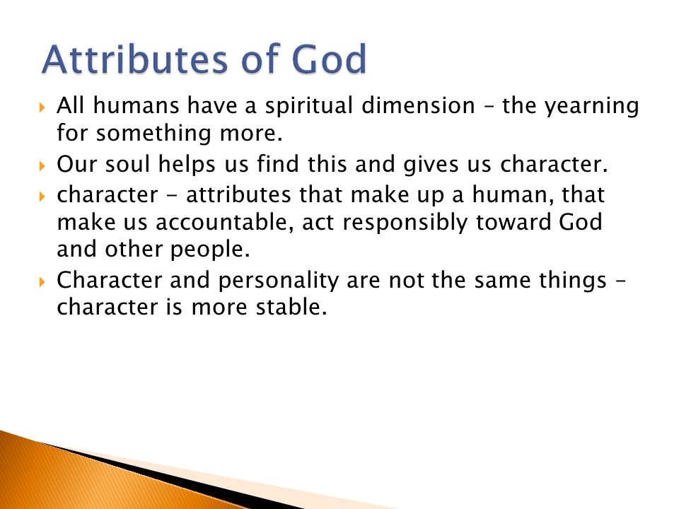  All humans have a spiritual dimension – the yearning for something more.  Our soul helps us find this and gives us character.  character - attribu