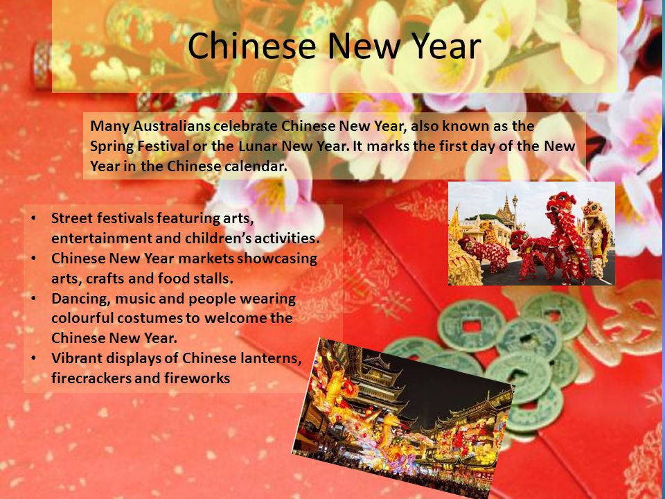 Chinese New Year Many Australians celebrate Chinese New Year, also known as the Spring Festival or the Lunar New Year.