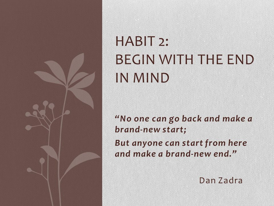"""""""No one can go back and make a brand-new start; But anyone can start from here and make a brand-new end."""" Dan Zadra HABIT 2: BEGIN WITH THE END IN MIN"""