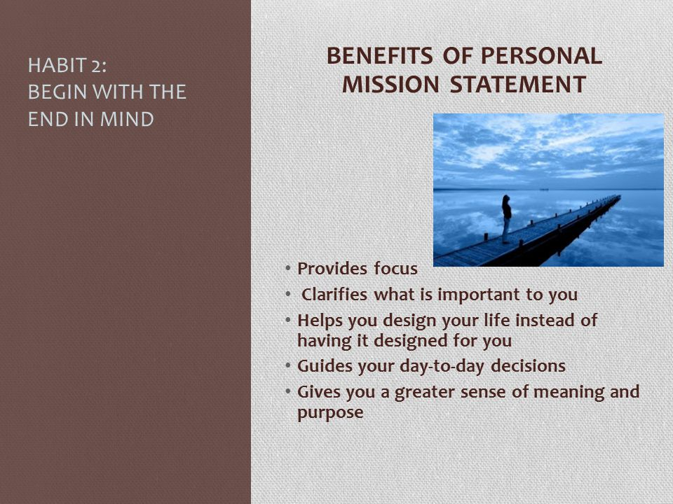 HABIT 2: BEGIN WITH THE END IN MIND BENEFITS OF PERSONAL MISSION STATEMENT Provides focus Clarifies what is important to you Helps you design your lif