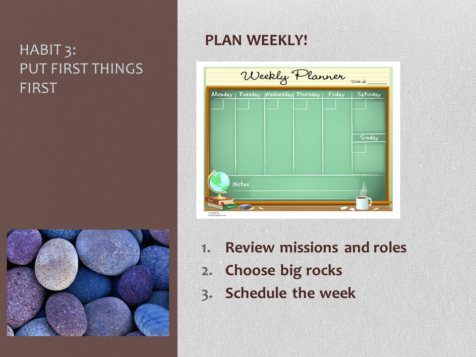 HABIT 3: PUT FIRST THINGS FIRST PLAN WEEKLY! 1.Review missions and roles 2.Choose big rocks 3.Schedule the week