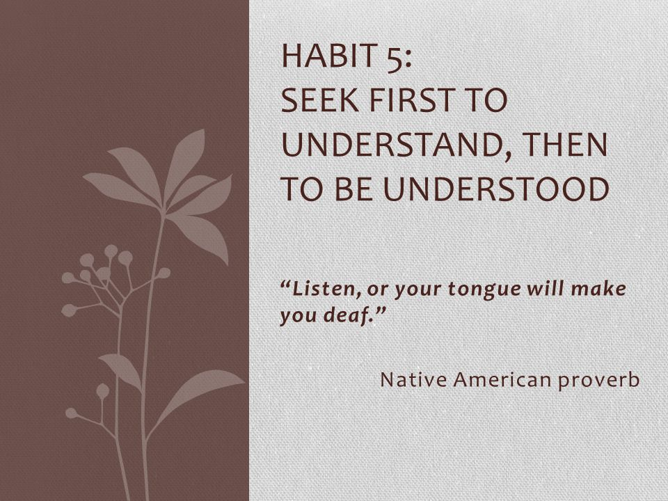 """""""Listen, or your tongue will make you deaf."""" Native American proverb HABIT 5: SEEK FIRST TO UNDERSTAND, THEN TO BE UNDERSTOOD"""