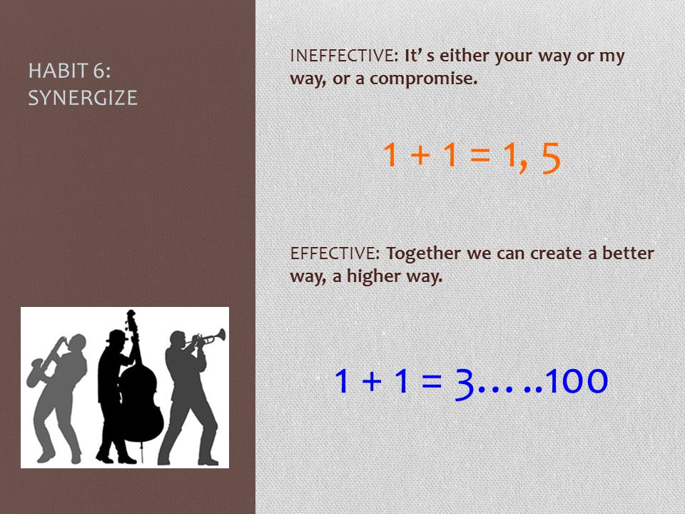 INEFFECTIVE: It' s either your way or my way, or a compromise. 1 + 1 = 1, 5 EFFECTIVE: Together we can create a better way, a higher way. 1 + 1 = 3…..