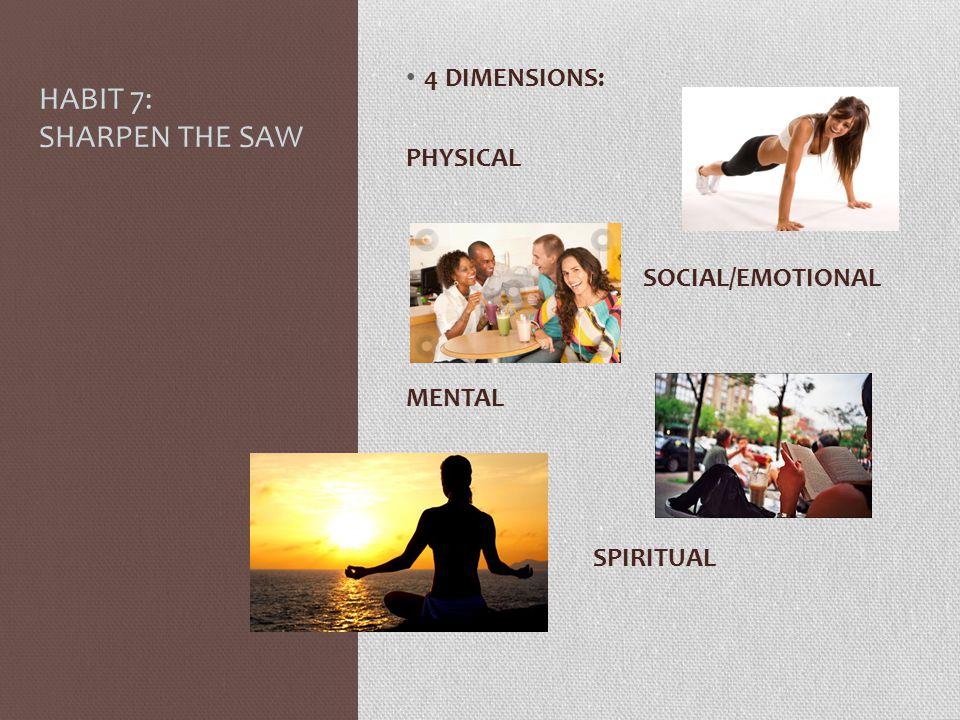 HABIT 7: SHARPEN THE SAW 4 DIMENSIONS: PHYSICAL SOCIAL/EMOTIONAL MENTAL SPIRITUAL