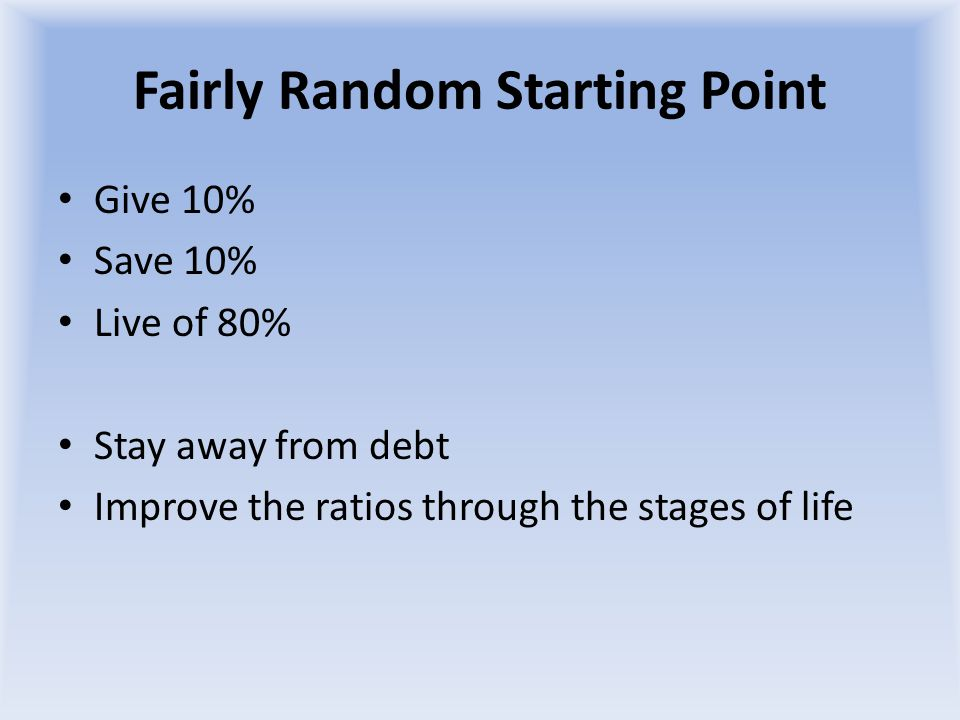Fairly Random Starting Point Give 10% Save 10% Live of 80% Stay away from debt Improve the ratios through the stages of life