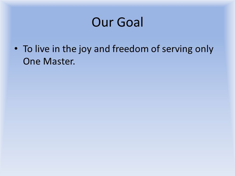 Our Goal To live in the joy and freedom of serving only One Master.