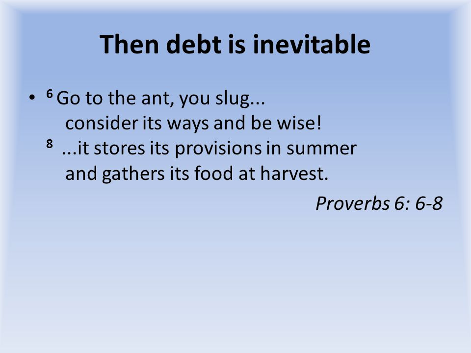 Then debt is inevitable 6 Go to the ant, you slug...