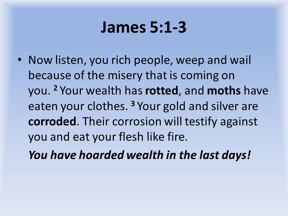 James 5:1-3 Now listen, you rich people, weep and wail because of the misery that is coming on you.