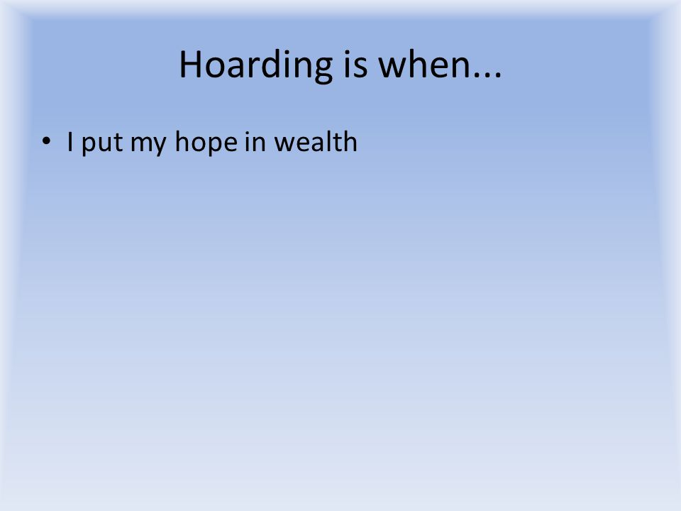 Hoarding is when... I put my hope in wealth