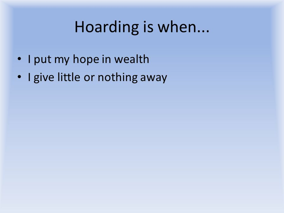 Hoarding is when... I put my hope in wealth I give little or nothing away