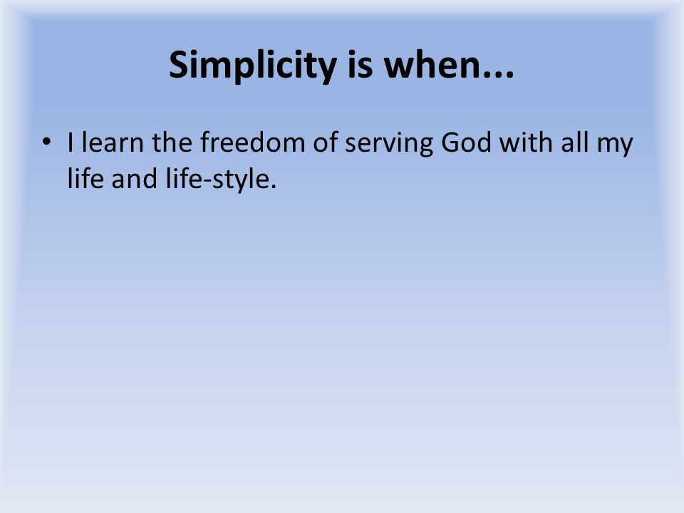 Simplicity is when... I learn the freedom of serving God with all my life and life-style.