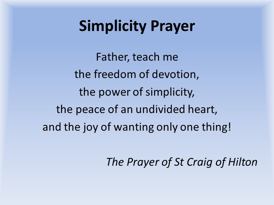 Simplicity Prayer Father, teach me the freedom of devotion, the power of simplicity, the peace of an undivided heart, and the joy of wanting only one thing.