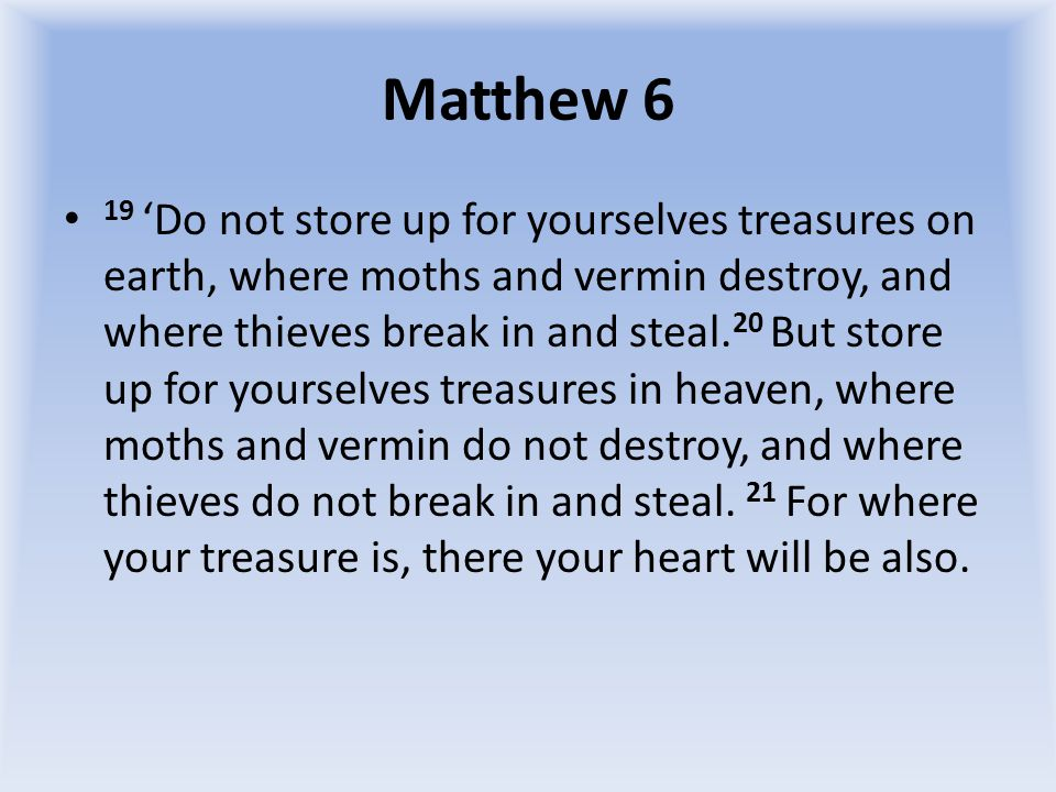 Matthew 6 19 'Do not store up for yourselves treasures on earth, where moths and vermin destroy, and where thieves break in and steal.