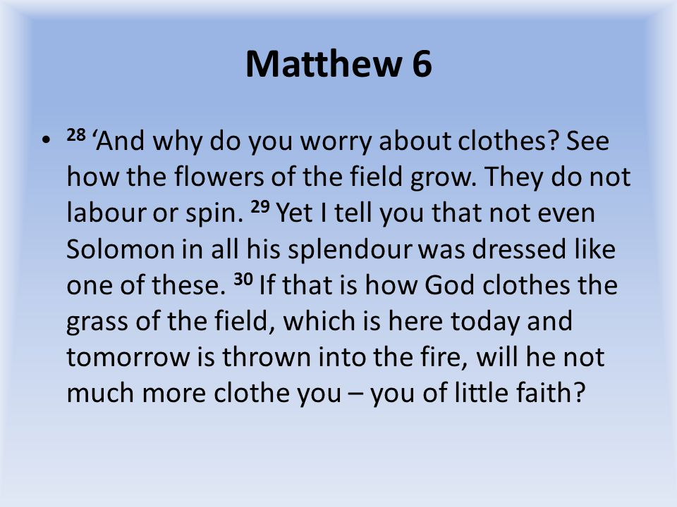 Matthew 6 31 So do not worry, saying, What shall we eat? or What shall we drink? or What shall we wear? 32 For the pagans run after all these things, and your heavenly Father knows that you need them.