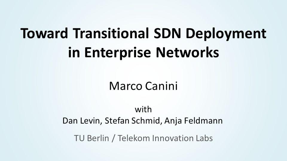 Toward Transitional SDN Deployment in Enterprise Networks Marco Canini with Dan Levin, Stefan Schmid, Anja Feldmann TU Berlin / Telekom Innovation Labs