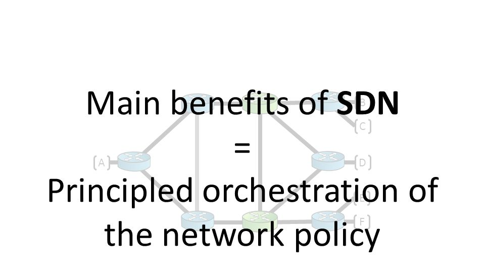A B C D E F Main benefits of SDN = Principled orchestration of the network policy