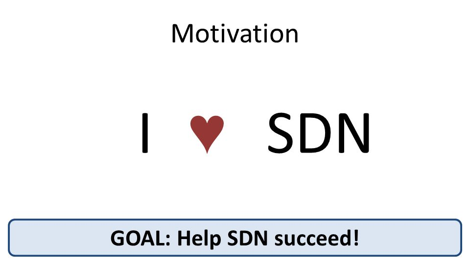 Motivation GOAL: Help SDN succeed! I ♥ SDN