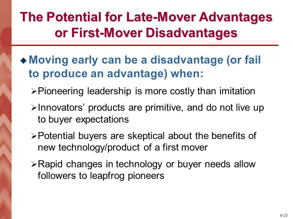 6-20 The Potential for Late-Mover Advantages or First-Mover Disadvantages  Moving early can be a disadvantage (or fail to produce an advantage) when: