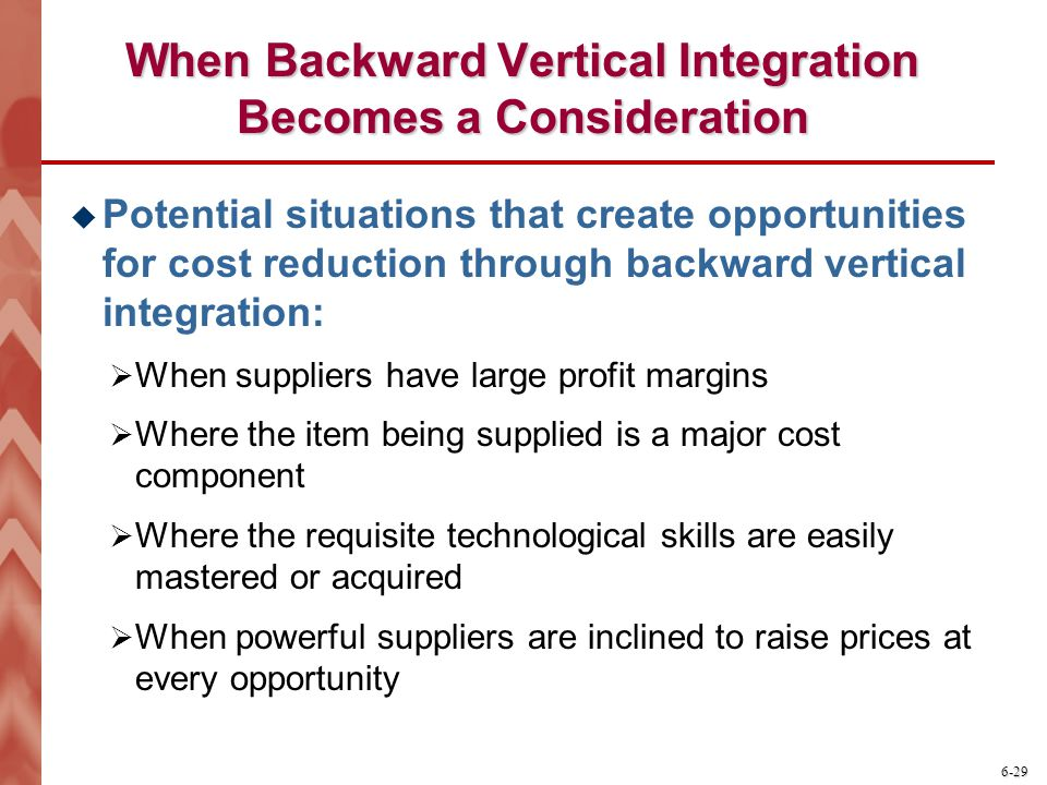 6-29  Potential situations that create opportunities for cost reduction through backward vertical integration:  When suppliers have large profit mar