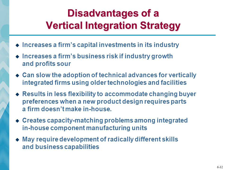 6-32 Disadvantages of a Vertical Integration Strategy  Increases a firm's capital investments in its industry  Increases a firm's business risk if industry growth and profits sour  Can slow the adoption of technical advances for vertically integrated firms using older technologies and facilities  Results in less flexibility to accommodate changing buyer preferences when a new product design requires parts a firm doesn't make in-house.