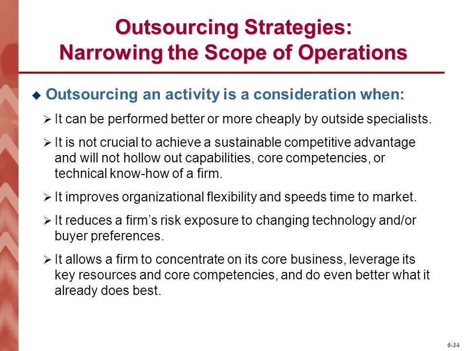6-34 Outsourcing Strategies: Narrowing the Scope of Operations  Outsourcing an activity is a consideration when:  It can be performed better or more cheaply by outside specialists.