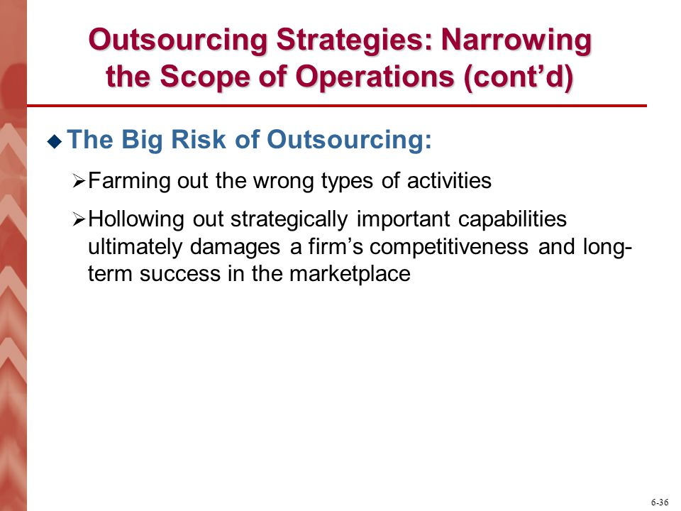 6-36 Outsourcing Strategies: Narrowing the Scope of Operations (cont'd)  The Big Risk of Outsourcing:  Farming out the wrong types of activities  Hollowing out strategically important capabilities ultimately damages a firm's competitiveness and long- term success in the marketplace