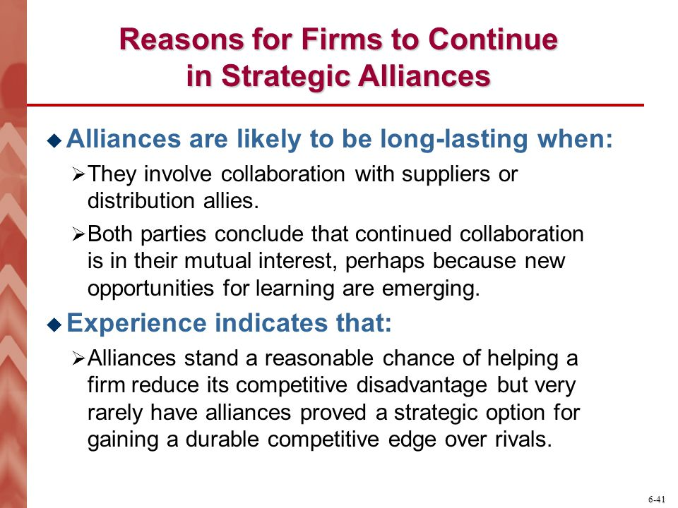 6-41 Reasons for Firms to Continue in Strategic Alliances  Alliances are likely to be long-lasting when:  They involve collaboration with suppliers or distribution allies.
