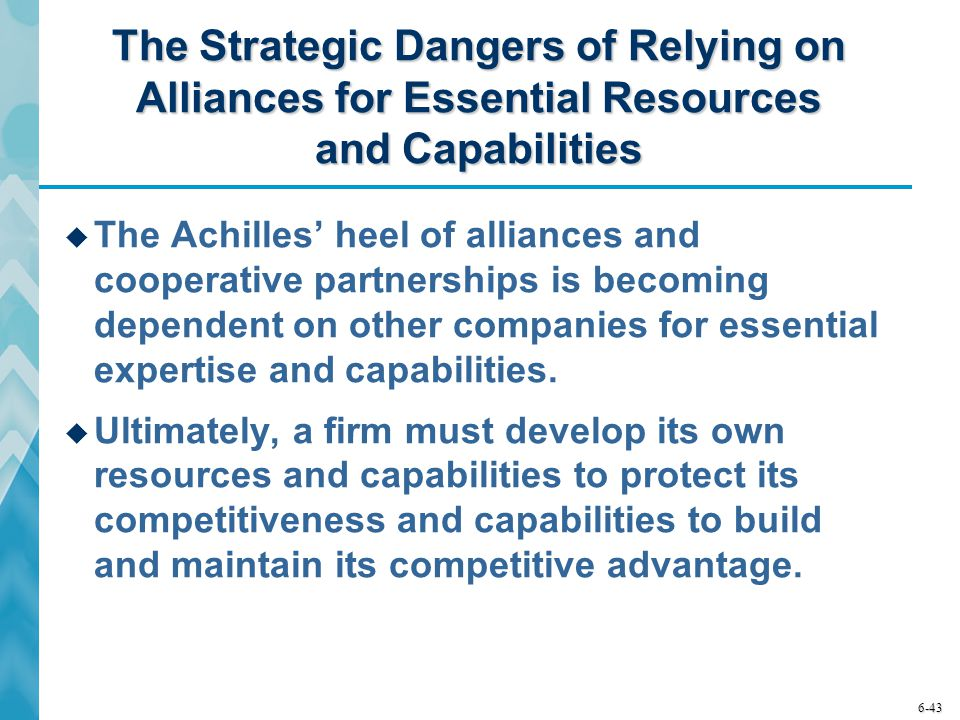 6-43 The Strategic Dangers of Relying on Alliances for Essential Resources and Capabilities  The Achilles' heel of alliances and cooperative partnerships is becoming dependent on other companies for essential expertise and capabilities.