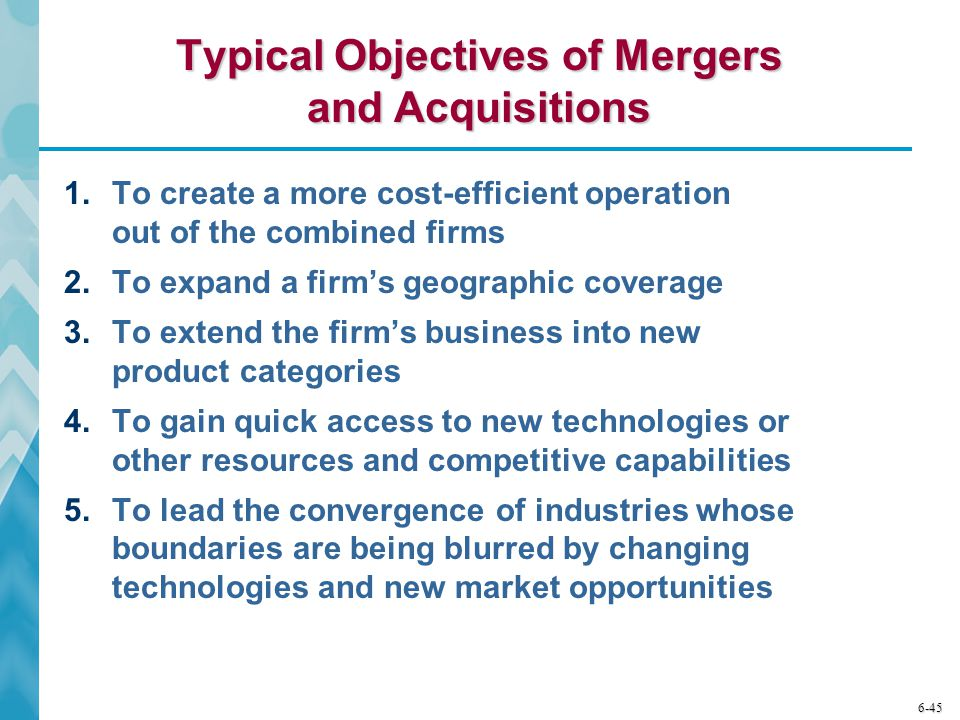 6-45 Typical Objectives of Mergers and Acquisitions 1.To create a more cost-efficient operation out of the combined firms 2.To expand a firm's geograp