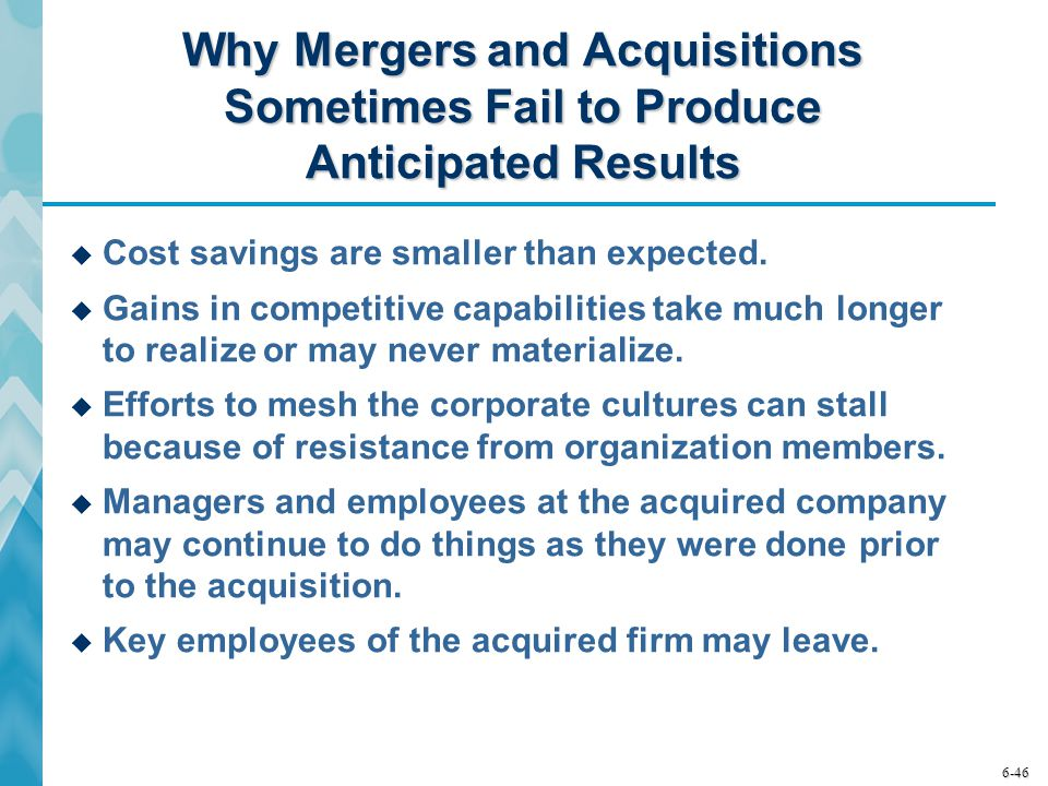 6-46 Why Mergers and Acquisitions Sometimes Fail to Produce Anticipated Results  Cost savings are smaller than expected.  Gains in competitive capab