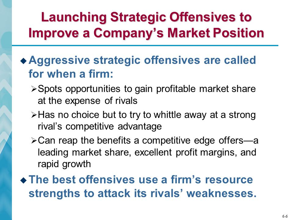6-6 Launching Strategic Offensives to Improve a Company's Market Position  Aggressive strategic offensives are called for when a firm:  Spots opportunities to gain profitable market share at the expense of rivals  Has no choice but to try to whittle away at a strong rival's competitive advantage  Can reap the benefits a competitive edge offers—a leading market share, excellent profit margins, and rapid growth  The best offensives use a firm's resource strengths to attack its rivals' weaknesses.