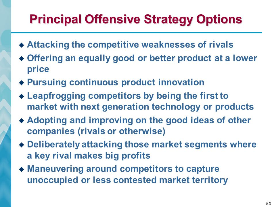 6-8 Principal Offensive Strategy Options  Attacking the competitive weaknesses of rivals  Offering an equally good or better product at a lower price  Pursuing continuous product innovation  Leapfrogging competitors by being the first to market with next generation technology or products  Adopting and improving on the good ideas of other companies (rivals or otherwise)  Deliberately attacking those market segments where a key rival makes big profits  Maneuvering around competitors to capture unoccupied or less contested market territory