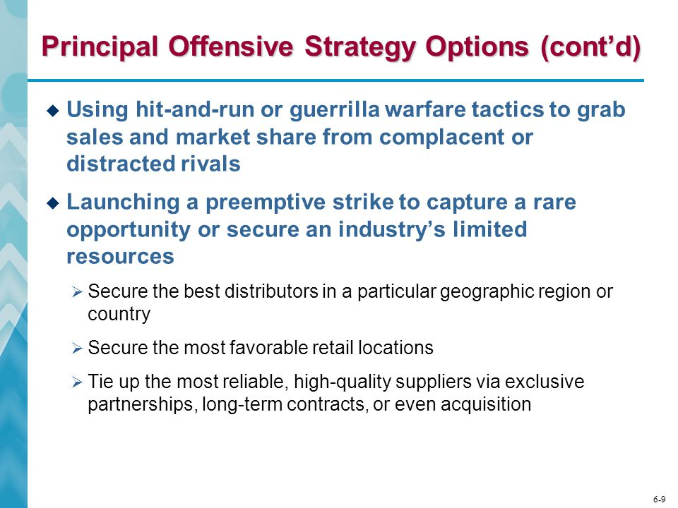 6-9 Principal Offensive Strategy Options (cont'd)  Using hit-and-run or guerrilla warfare tactics to grab sales and market share from complacent or distracted rivals  Launching a preemptive strike to capture a rare opportunity or secure an industry's limited resources  Secure the best distributors in a particular geographic region or country  Secure the most favorable retail locations  Tie up the most reliable, high-quality suppliers via exclusive partnerships, long-term contracts, or even acquisition